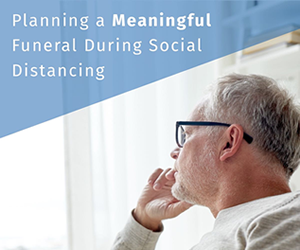 Planning a Meaningful Funeral During Social Distancing
